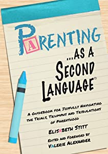 Parenting as a Second Language: A Guidebook for Joyfully Navigating the Trials, Triumphs and Tribulations of Parenthood (...as a Second Language)