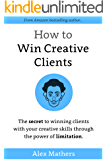 How to Win Creative Clients: The Secret to Winning Clients with Your Creative Skills Through the Power of Limitation