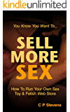 Sell More Sex : How To Set Up And Run Your Own Online Sex Toy And Fetish Business