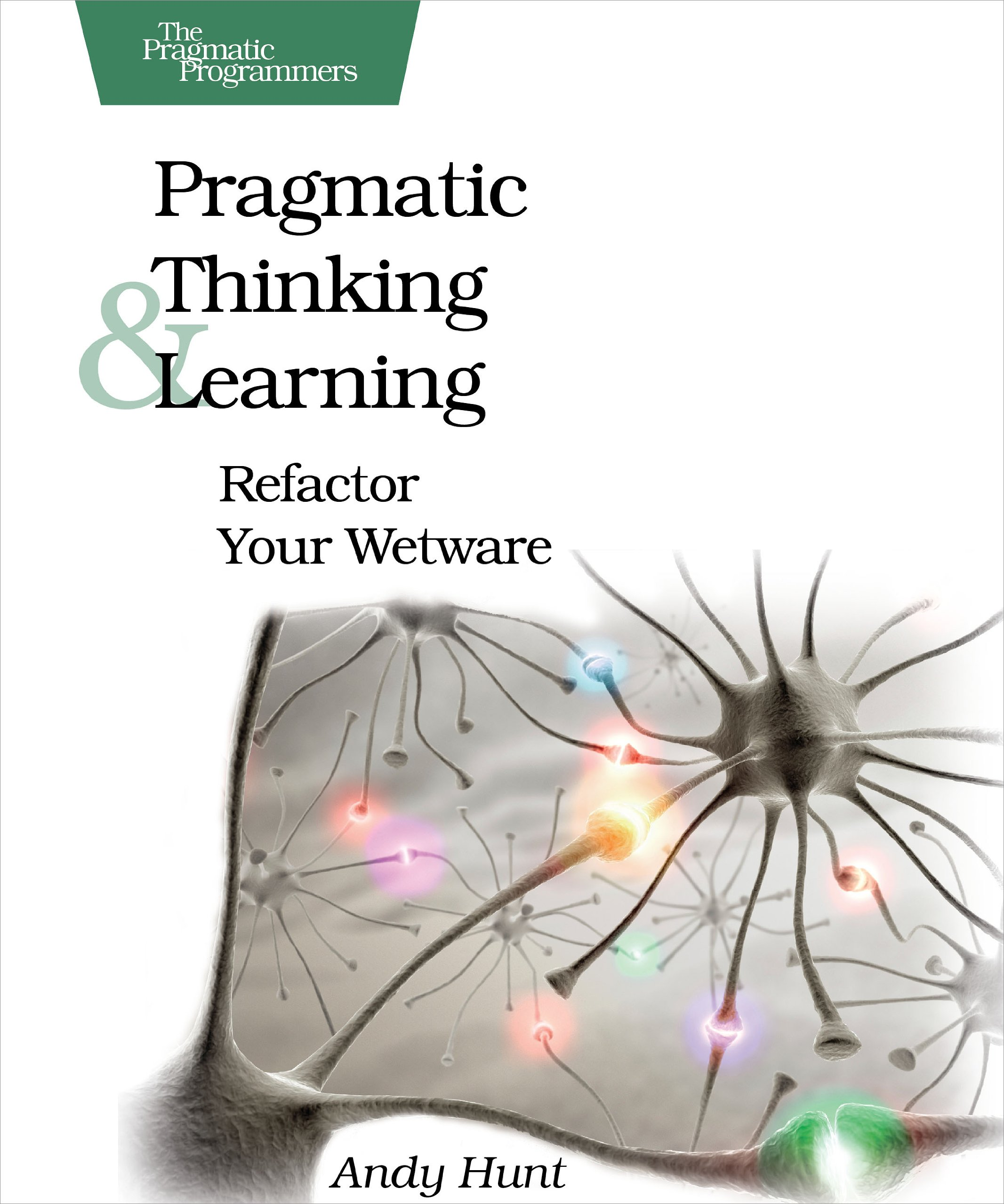 Pragmatic Thinking and Learning: Refactor Your Wetware ...