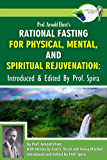 Prof. Arnold Ehret's Rational Fasting for Physical, Mental and Spiritual Rejuvenation: Introduced and Edited by Prof. Spira