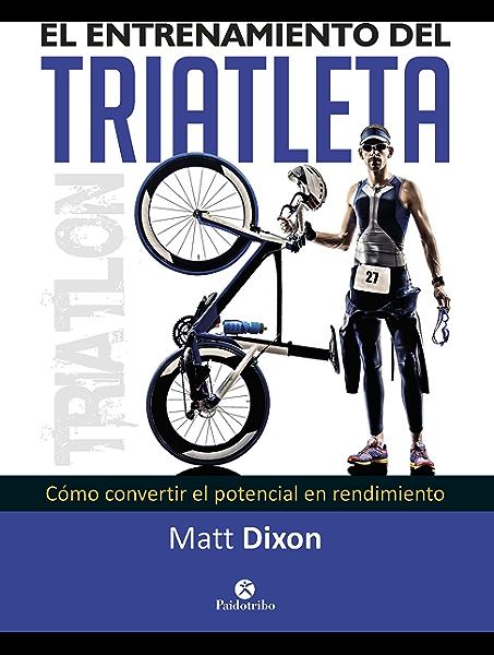 El entrenamiento del triatleta: Cómo convertir el potencial en rendimiento (Triatlón) eBook: Dixon, Matt, Villena Sánchez, Beatriz: Amazon.es: Tienda Kindle