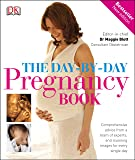 The Day-by-Day Pregnancy Book: Comprehensive advice from a team of experts, and stunning images for every single day