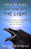 Shamans Who Work with The Light - The Power of Shamanic Lightworking to Help You Find Your Truth and Heal the World