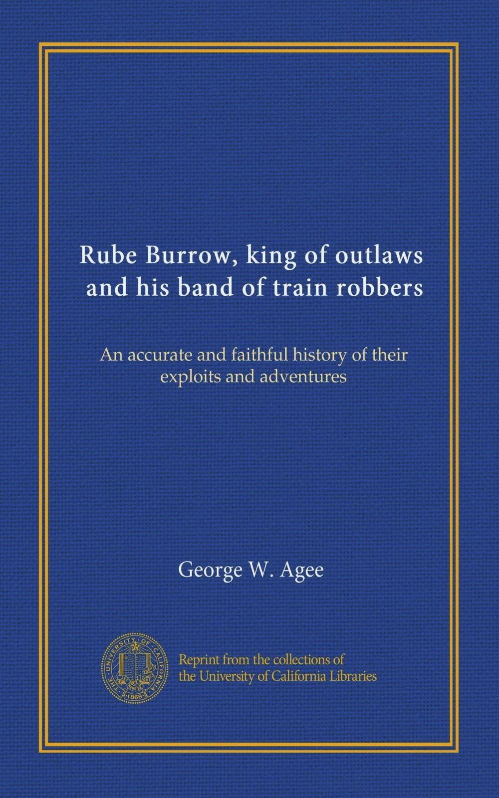 Rube Burrow, king of outlaws, and his band of train robbers: An accurate and faithful history of their exploits and adventures ebook