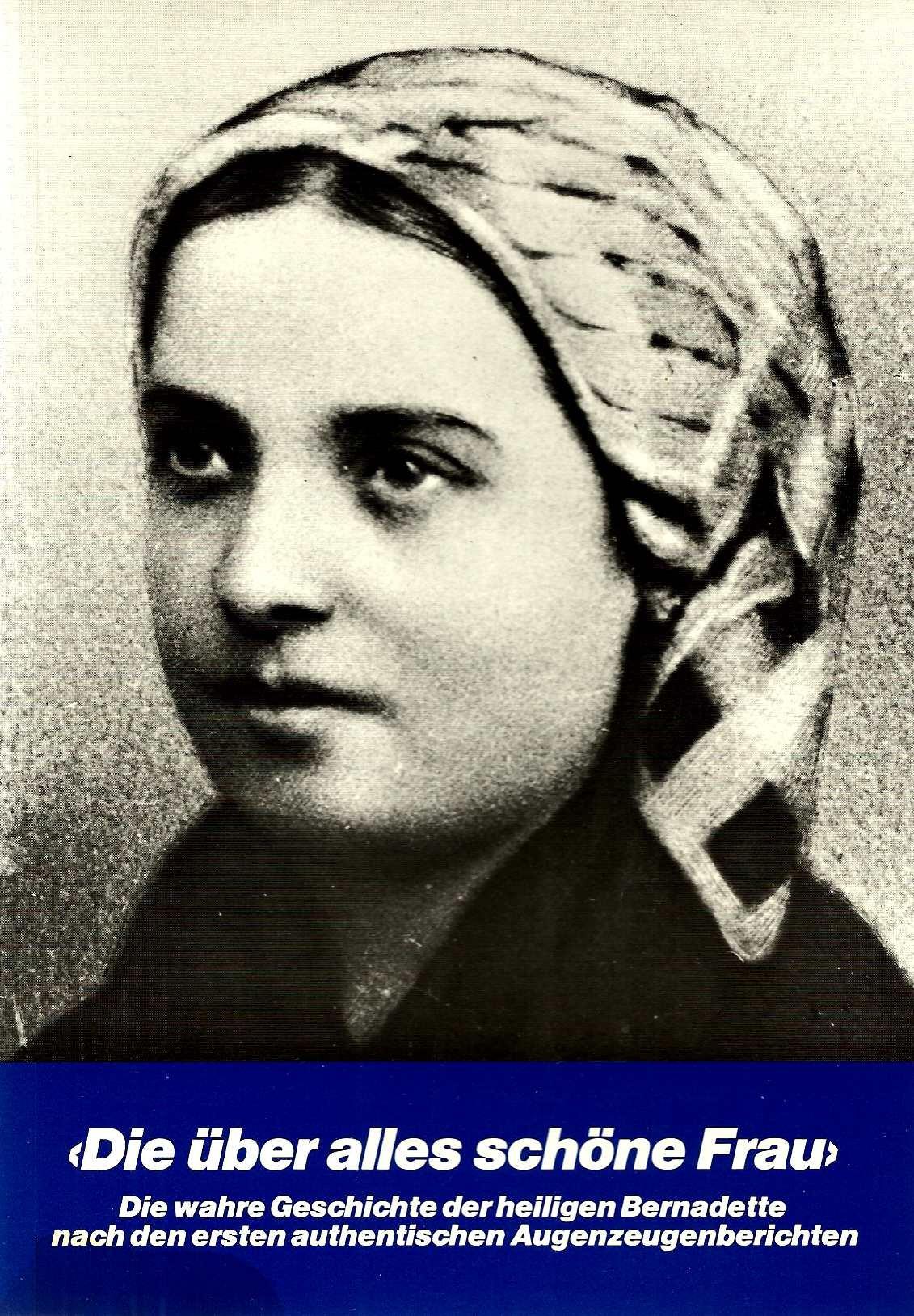 Die über alles schöne Frau. Die wahre Geschichte der hl. Bernadette nach den ersten authentischen Augenzeugenberichten.