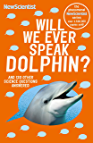 Will We Ever Speak Dolphin?: and 130 other science questions answered (New Scientist)