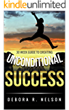 Unconditional Success: 30 week guide to creating unconditional success