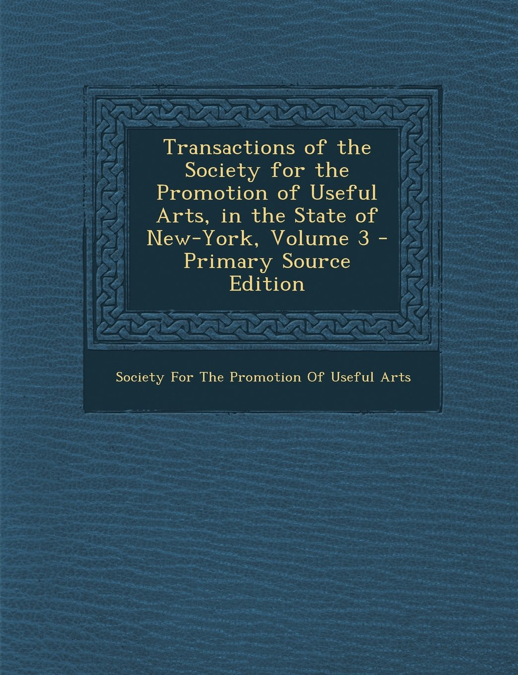 Transactions of the Society for the Promotion of Useful Arts, in the State of New-York, Volume 3 - Primary Source Edition pdf