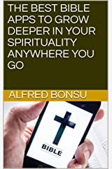 THE BEST BIBLE APPS TO GROW DEEPER IN YOUR SPIRITUALITY ANYWHERE YOU GO Kindle Edition