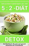 Erfolgreich abnehmen mit der 5 : 2 Diät - Detox Rezepte - Entschlacken & Entgiften: Werden Sie gesund und schlank durch Kurzzeitfasten: Wie Sie Ihre Ernährung ... Fasten - Intervallfasten 9)