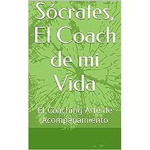 Sócrates, El Coach de mi Vida: El Coaching Arte de Acompañamiento (Spanish Edition) Jan 30, 2016