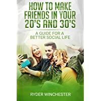 How To Make Friends In Your 20s And 30s: A Guide For A Better Social Life: How To...