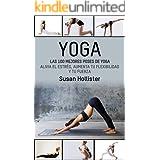 Yoga: Las 100 Mejores Poses De Yoga: Alivia El Estrés, Aumenta Tu Flexibilidad Y Tu Fuerza (Posturas Poses de yoga Técnicas d