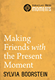 Making Friends with the Present Moment