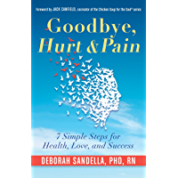 Goodbye, Hurt & Pain: 7 Simple Steps for Health, Love, and Success