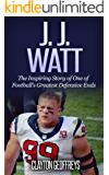 J.J. Watt: The Inspiring Story of One of Football's Greatest Defensive Ends (Football Biography Books)