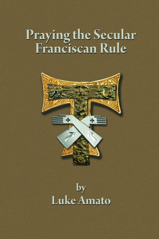 PRAYING THE SECULAR FRANCISCAN RULE: Luke Amato: 9781387034284 ...