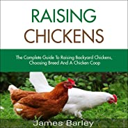 Raising Chickens: The Complete Guide to Raising Backyard Chickens, Choosing Breed and How to Organize the Coop