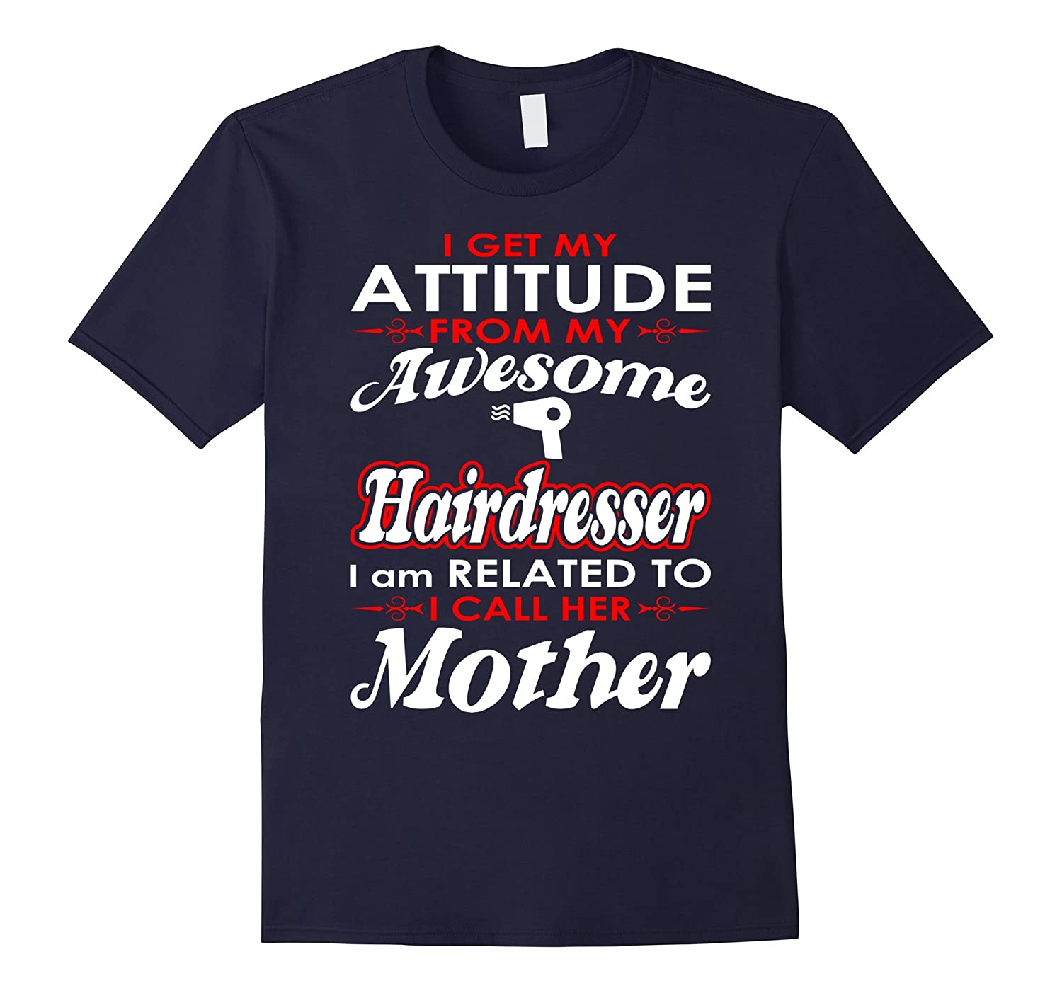 I Get My Attitude Awesome Hairdresser I Call Mother Tshirt-TD