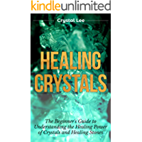 Healing Crystals: Beginner's Guide to Understanding the Healing Power of Crystals and Healing Stones (Chakra Healing, Chakra Balancing, Spiritual, Sacred Geometry, Crystal Healing Book 1)