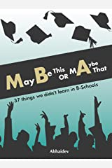 Maybe This or Maybe That : 37 things we didn't learn in B-Schools Paperback
