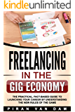 Freelancing in the Gig Economy: The Practical, Fact-Based Guide to Launching Your Career by Understanding the new Rules of the Game