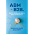 ABM is B2B.: Why B2B Marketing and Sales is Broken and How to Fix it