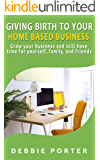 Giving Birth To Your Home Based Business: Grow your business and still have time for yourself, family, and friends