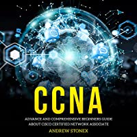 CCNA: Advance and Comprehensive Beginners Guide about Cisco Certified Network Associate