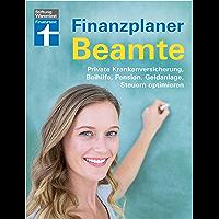 Finanzplaner Beamte: Private Krankenversicherung, Beihilfe, Pension, Geldanlage, Steuern optimieren (German Edition)