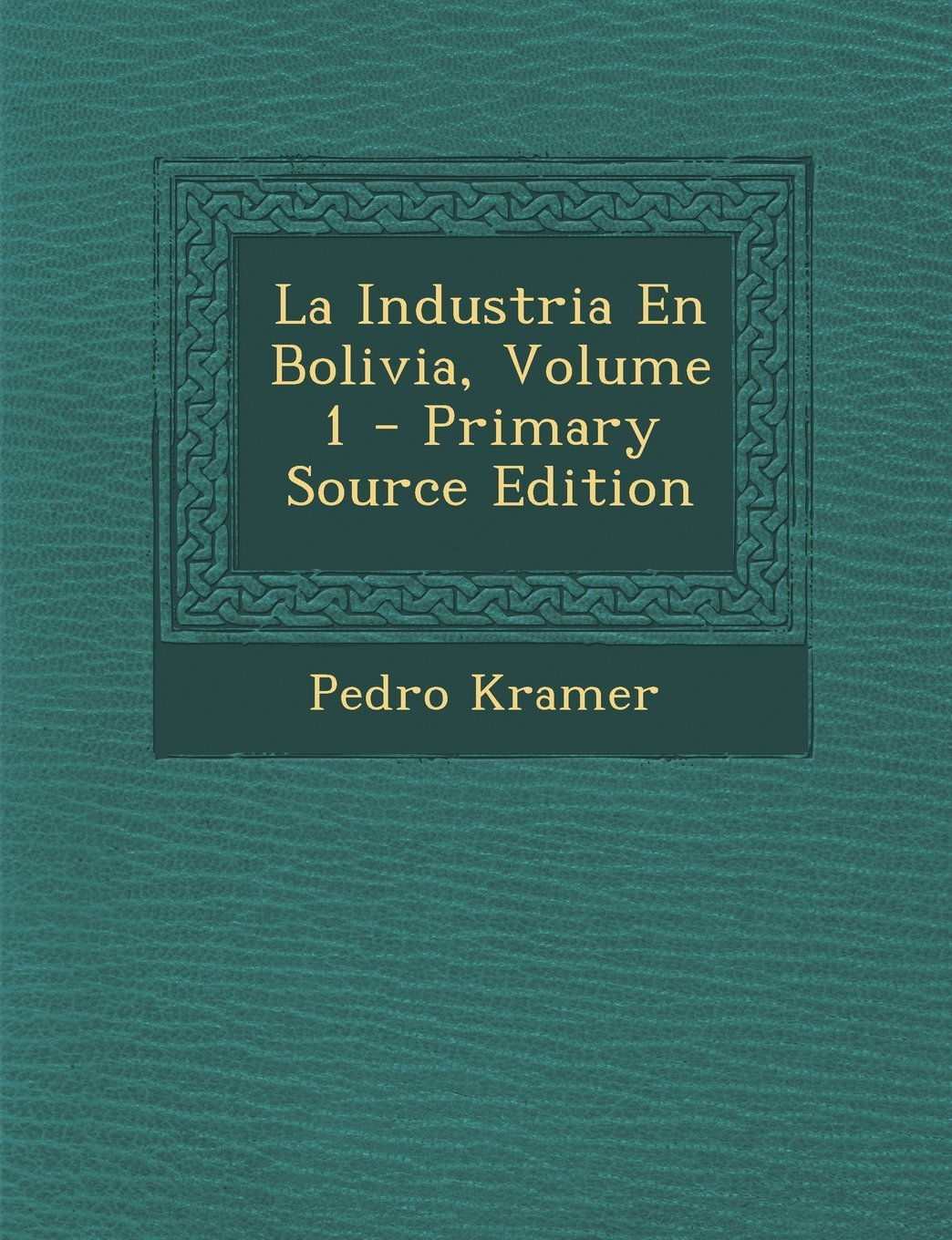 La Industria En Bolivia, Volume 1 - Primary Source Edition: Amazon.es: Pedro Kramer: Libros