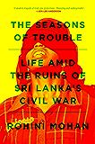 Seasons of Trouble: Life Amid the Ruins of Sri Lanka's Civil War