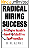 Radical Hiring Success: Headhunter Secrets To Target Top Talent From Your Competitors