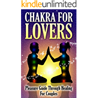 Chakras: Pleasure Guide: Couples Healing; For Lovers (Chakra Balancing, Energy Healing, Couples Therapy, Tantric, Kama Sutra, Couples Therapy, Chakra)