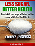 LESS SUGAR, BETTER HEALTH: How to kick your sugar addiction and live a more fulfilled and healthier life (English Edition)