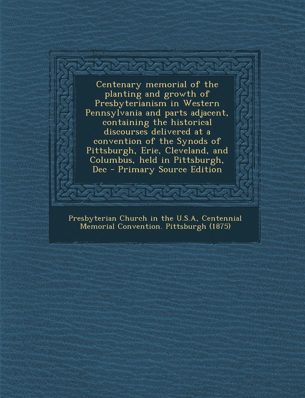 Centenary memorial of the planting and growth of Presbyterianism in Western Pennsylvania and parts adjacent, containing the historical discourses ... and Columbus, held in Pittsburgh, Dec pdf