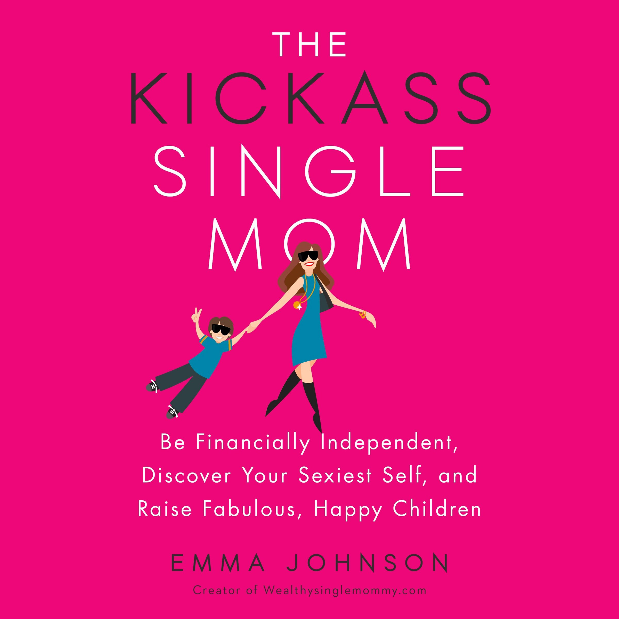 The Kickass Single Mom: Be Financially Independent, Discover Your Sexiest Self, and Raise Fabulous, Happy Children