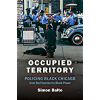 Occupied Territory: Policing Black Chicago from Red Summer to Black Power (Justice, Power, and Politics)