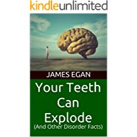 Your Teeth Can Explode: (And Other Disorder Facts)
