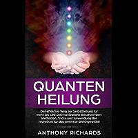Quantenheilung: Der effektive Weg zur Selbstheilung für mehr als 100 unterschiedliche Beschwerden! Methoden, Tricks und Anwendung der Techniken für das perfekte Gleichgewicht