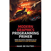 Modern Graphics Programming Primer: Improve Your Graphics Programming Skills by Understanding the Theory and Hardware (Modern Graphics Programming Primer & Tutorials Book 1)