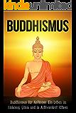 Buddhismus: Buddhismus für Anfänger: Ein Leben im Einklang, Glück und in Achtsamkeit führen