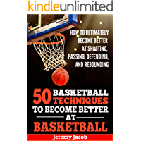 Basketball: How To Ultimately Become Better At Shooting, Passing, Defending, and Rebounding: 50 Basketball Techiqunes To Become Better At Basketball (Become Better At Basketball, NBA, Coaching)