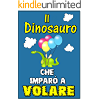 Libri per bambini : Il Dinosauro Che Imparò a Volare (Children's book in Italian, storie della buonanotte per bambini…