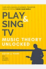 Music Theory Unlocked Play and Sing TV (with audio and video access): Fully Understand Music Theory, Nashville Number, Transposition, Capos with Reference Charts, Memory Points, and Pro Tips Kindle Edition