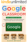 Google Classroom: 2020 Complete User Guide. Everything You Need to Know About Setting up & Using of Google Classroom with Screenshots .