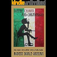 Coffee,Chianti and Caravaggio: One Man`s Love Affair with La Bella Italia