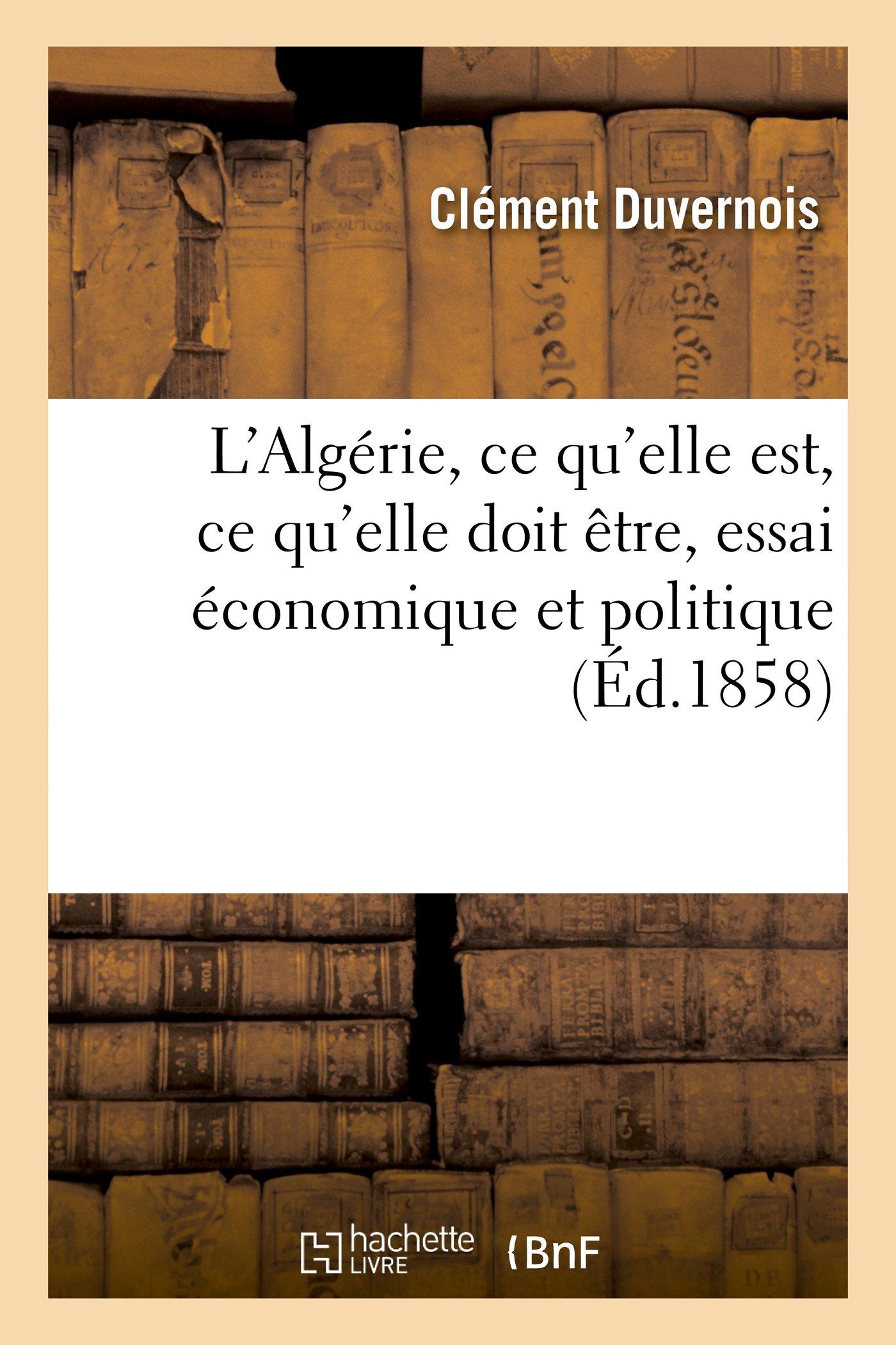 Read Online L Algerie, Ce Qu Elle Est, Ce Qu Elle Doit Etre, Essai Economique Et Politique (Histoire) (French Edition) ebook