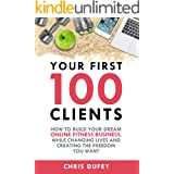 Your First 100 Clients: How To Build Your Dream Online Fitness Business While Changing Lives and Creating The Freedom You Wan